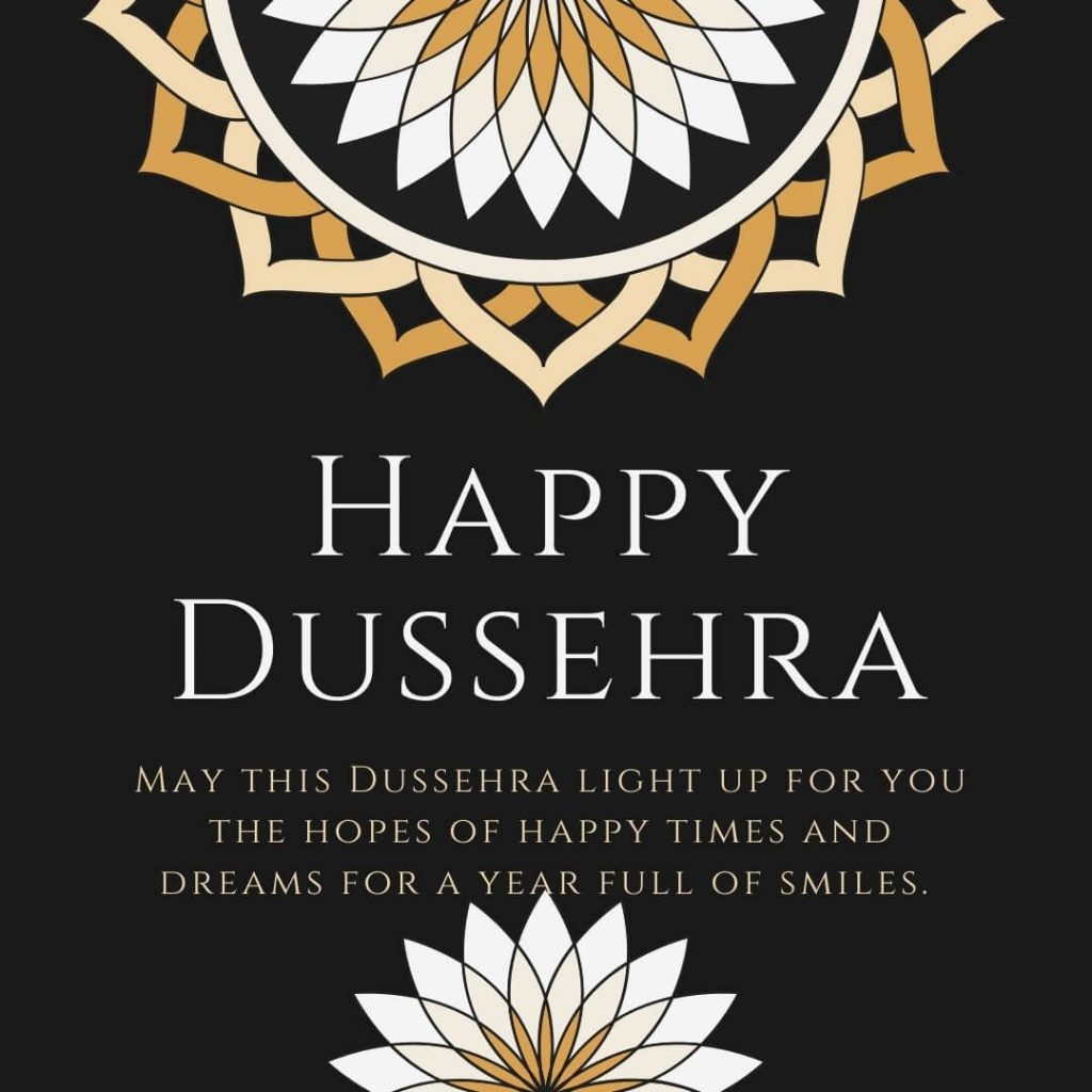 May this Dussehra light up for you the hopes of happy times and dreams for a year full of smiles. Wish you a Happy Dussehra.
